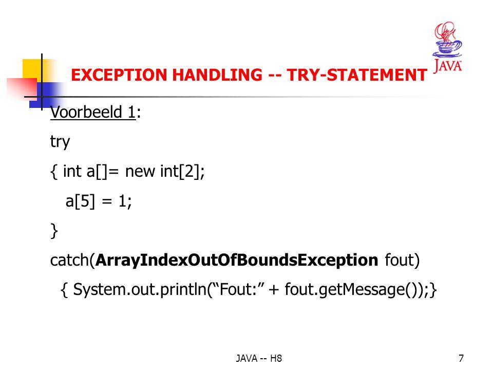 JAVA -- H86 EXCEPTION HANDLING – (2) controle op de instructies waarin zich fouten kunnen voordoen; als er een fout optreedt, dan wordt er een instantie van een exception-class gemaakt: try-gedeelte hoe opvangen van de fout; meerdere catch- clausules mogelijk; elk verwerkt een bepaald soort fout: catch-gedeelte code die hoe dan ook moet uitgevoerd worden: finally-gedeelte [ optioneel]