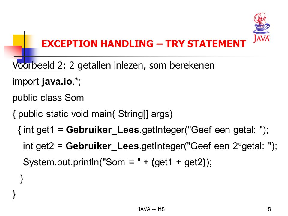 JAVA -- H87 EXCEPTION HANDLING -- TRY-STATEMENT Voorbeeld 1: try { int a[]= new int[2]; a[5] = 1; } catch(ArrayIndexOutOfBoundsException fout) { Syste