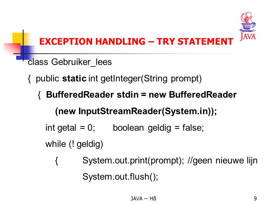 JAVA -- H88 EXCEPTION HANDLING – TRY STATEMENT Voorbeeld 2: 2 getallen inlezen, som berekenen import java.io.*; public class Som { public static void main( String[] args) { int get1 = Gebruiker_Lees.getInteger( Geef een getal: ); int get2 = Gebruiker_Lees.getInteger( Geef een 2°getal: ); System.out.println( Som = + (get1 + get2)); }