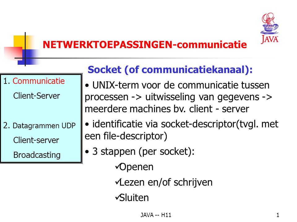 JAVA -- H111 Socket (of communicatiekanaal): UNIX-term voor de communicatie tussen processen -> uitwisseling van gegevens -> meerdere machines bv.