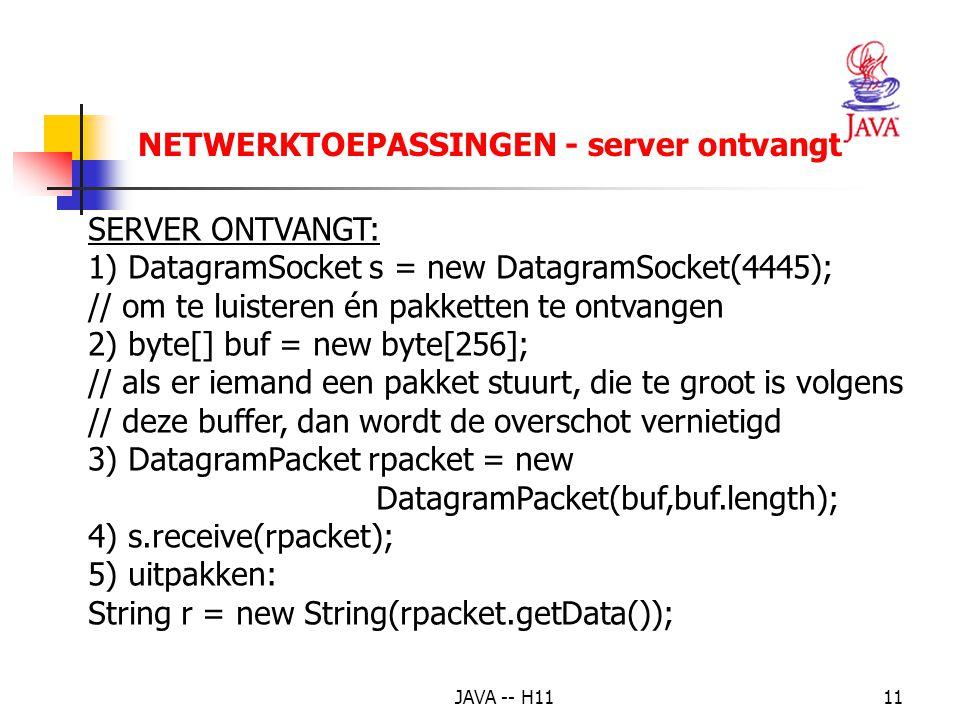JAVA -- H1111 NETWERKTOEPASSINGEN - server ontvangt SERVER ONTVANGT: 1) DatagramSocket s = new DatagramSocket(4445); // om te luisteren én pakketten te ontvangen 2) byte[] buf = new byte[256]; // als er iemand een pakket stuurt, die te groot is volgens // deze buffer, dan wordt de overschot vernietigd 3) DatagramPacket rpacket = new DatagramPacket(buf,buf.length); 4) s.receive(rpacket); 5) uitpakken: String r = new String(rpacket.getData());