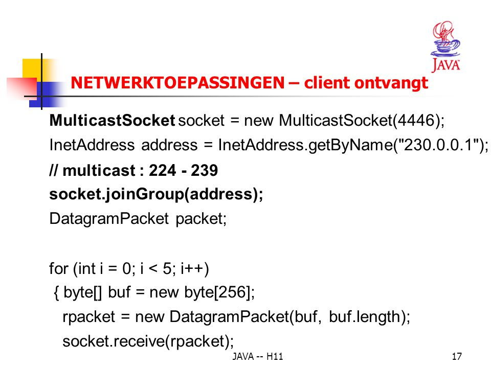 JAVA -- H1117 NETWERKTOEPASSINGEN – client ontvangt MulticastSocket socket = new MulticastSocket(4446); InetAddress address = InetAddress.getByName( 230.0.0.1 ); // multicast : 224 - 239 socket.joinGroup(address); DatagramPacket packet; for (int i = 0; i < 5; i++) { byte[] buf = new byte[256]; rpacket = new DatagramPacket(buf, buf.length); socket.receive(rpacket);