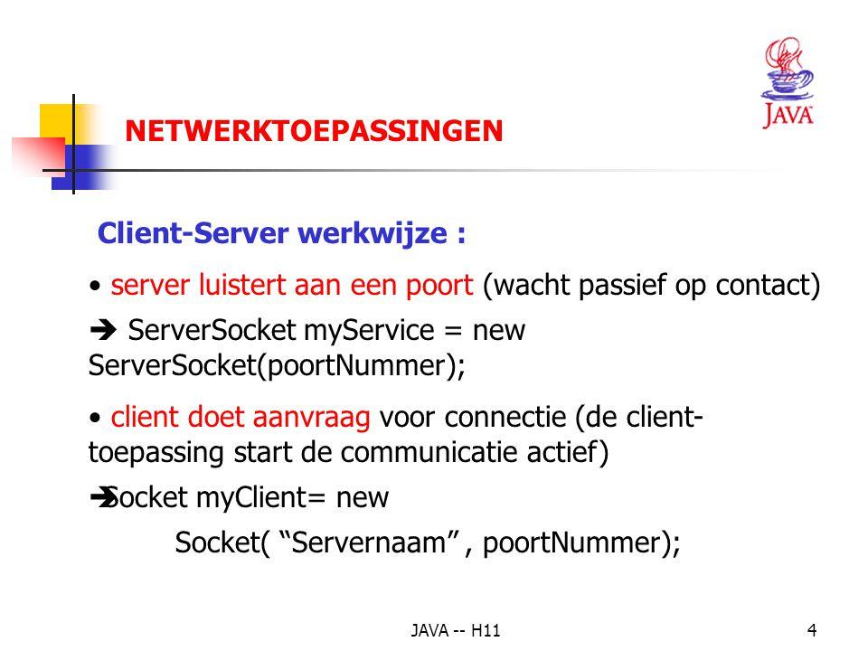 JAVA -- H114 Client-Server werkwijze : server luistert aan een poort (wacht passief op contact)  ServerSocket myService = new ServerSocket(poortNummer); client doet aanvraag voor connectie (de client- toepassing start de communicatie actief)  Socket myClient= new Socket( Servernaam , poortNummer); NETWERKTOEPASSINGEN