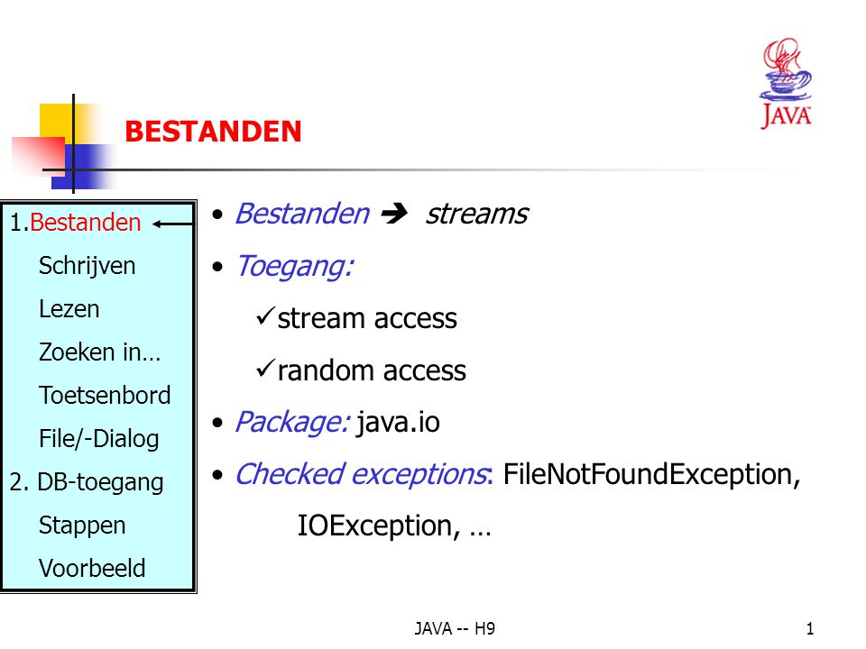 JAVA -- H91 Bestanden  streams Toegang: stream access random access Package: java.io Checked exceptions: FileNotFoundException, IOException, … BESTANDEN 1.Bestanden Schrijven Lezen Zoeken in… Toetsenbord File/-Dialog 2.