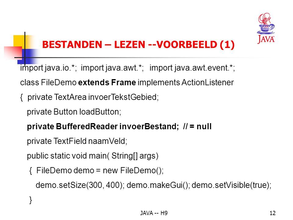 JAVA -- H912 BESTANDEN – LEZEN --VOORBEELD (1) import java.io.*; import java.awt.*; import java.awt.event.*; class FileDemo extends Frame implements ActionListener { private TextArea invoerTekstGebied; private Button loadButton; private BufferedReader invoerBestand; // = null private TextField naamVeld; public static void main( String[] args) { FileDemo demo = new FileDemo(); demo.setSize(300, 400); demo.makeGui(); demo.setVisible(true); }