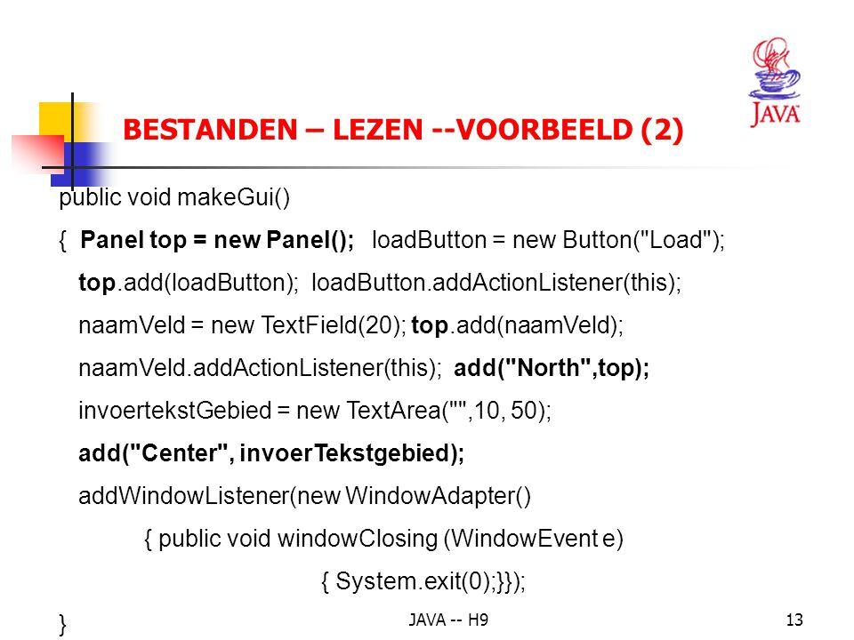 JAVA -- H913 BESTANDEN – LEZEN --VOORBEELD (2) public void makeGui() { Panel top = new Panel(); loadButton = new Button( Load ); top.add(loadButton); loadButton.addActionListener(this); naamVeld = new TextField(20); top.add(naamVeld); naamVeld.addActionListener(this); add( North ,top); invoertekstGebied = new TextArea( ,10, 50); add( Center , invoerTekstgebied); addWindowListener(new WindowAdapter() { public void windowClosing (WindowEvent e) { System.exit(0);}}); }