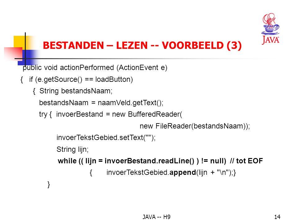 JAVA -- H914 BESTANDEN – LEZEN -- VOORBEELD (3) public void actionPerformed (ActionEvent e) { if (e.getSource() == loadButton) { String bestandsNaam; bestandsNaam = naamVeld.getText(); try { invoerBestand = new BufferedReader( new FileReader(bestandsNaam)); invoerTekstGebied.setText( ); String lijn; while (( lijn = invoerBestand.readLine() ) != null) // tot EOF { invoerTekstGebied.append(lijn + \n );} }
