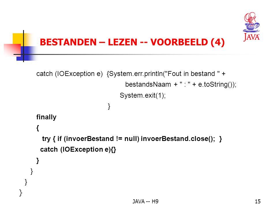 JAVA -- H915 BESTANDEN – LEZEN -- VOORBEELD (4) catch (IOException e) {System.err.println( Fout in bestand + bestandsNaam + : + e.toString()); System.exit(1); } finally { try { if (invoerBestand != null) invoerBestand.close(); } catch (IOException e){} }