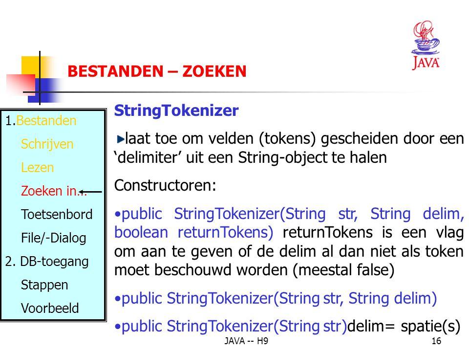 JAVA -- H916 BESTANDEN – ZOEKEN StringTokenizer laat toe om velden (tokens) gescheiden door een 'delimiter' uit een String-object te halen Constructoren: public StringTokenizer(String str, String delim, boolean returnTokens) returnTokens is een vlag om aan te geven of de delim al dan niet als token moet beschouwd worden (meestal false) public StringTokenizer(String str, String delim) public StringTokenizer(String str)delim= spatie(s) 1.Bestanden Schrijven Lezen Zoeken in… Toetsenbord File/-Dialog 2.