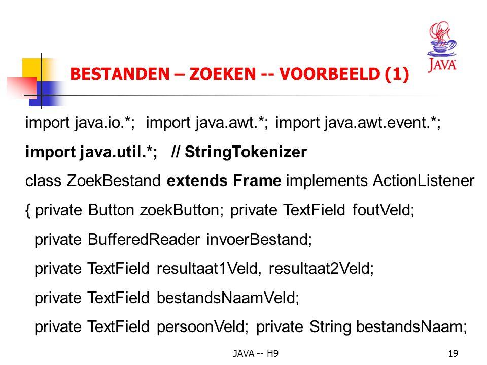 JAVA -- H919 BESTANDEN – ZOEKEN -- VOORBEELD (1) import java.io.*; import java.awt.*; import java.awt.event.*; import java.util.*;// StringTokenizer class ZoekBestand extends Frame implements ActionListener { private Button zoekButton; private TextField foutVeld; private BufferedReader invoerBestand; private TextField resultaat1Veld, resultaat2Veld; private TextField bestandsNaamVeld; private TextField persoonVeld; private String bestandsNaam;