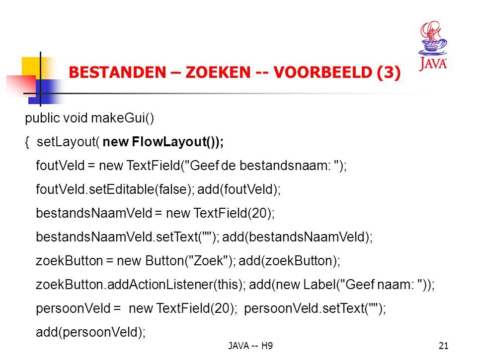 JAVA -- H921 BESTANDEN – ZOEKEN -- VOORBEELD (3) public void makeGui() { setLayout( new FlowLayout()); foutVeld = new TextField( Geef de bestandsnaam: ); foutVeld.setEditable(false); add(foutVeld); bestandsNaamVeld = new TextField(20); bestandsNaamVeld.setText( ); add(bestandsNaamVeld); zoekButton = new Button( Zoek ); add(zoekButton); zoekButton.addActionListener(this); add(new Label( Geef naam: )); persoonVeld = new TextField(20); persoonVeld.setText( ); add(persoonVeld);