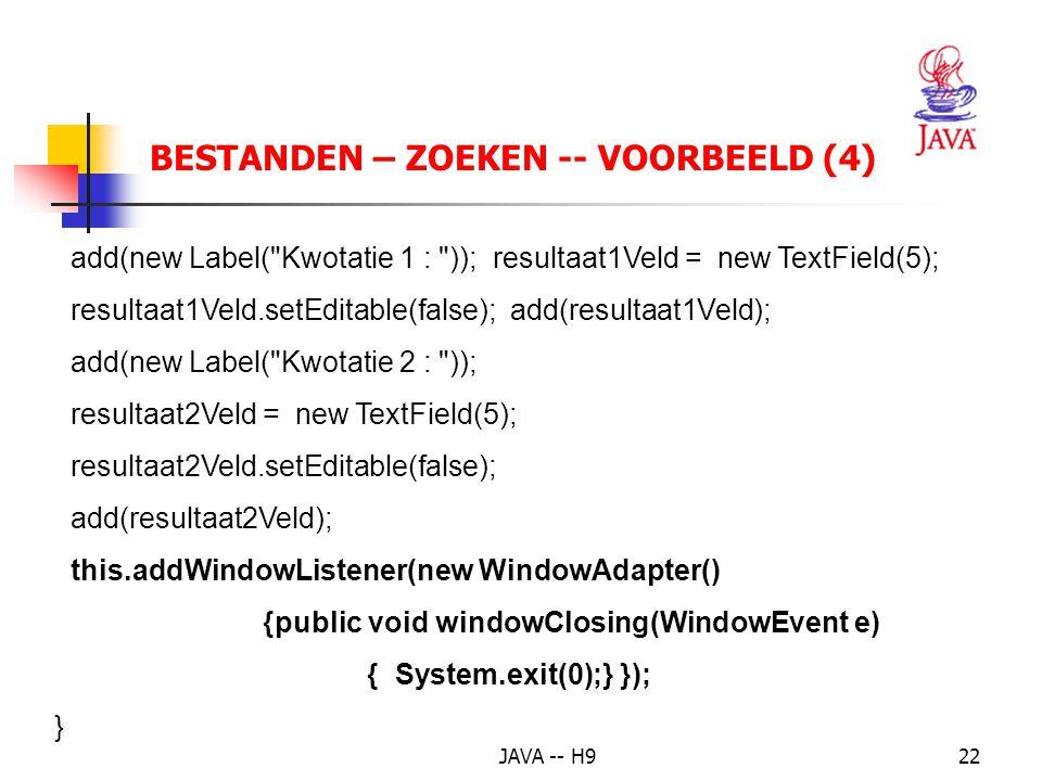 JAVA -- H922 BESTANDEN – ZOEKEN -- VOORBEELD (4) add(new Label( Kwotatie 1 : )); resultaat1Veld = new TextField(5); resultaat1Veld.setEditable(false); add(resultaat1Veld); add(new Label( Kwotatie 2 : )); resultaat2Veld = new TextField(5); resultaat2Veld.setEditable(false); add(resultaat2Veld); this.addWindowListener(new WindowAdapter() {public void windowClosing(WindowEvent e) { System.exit(0);} }); }