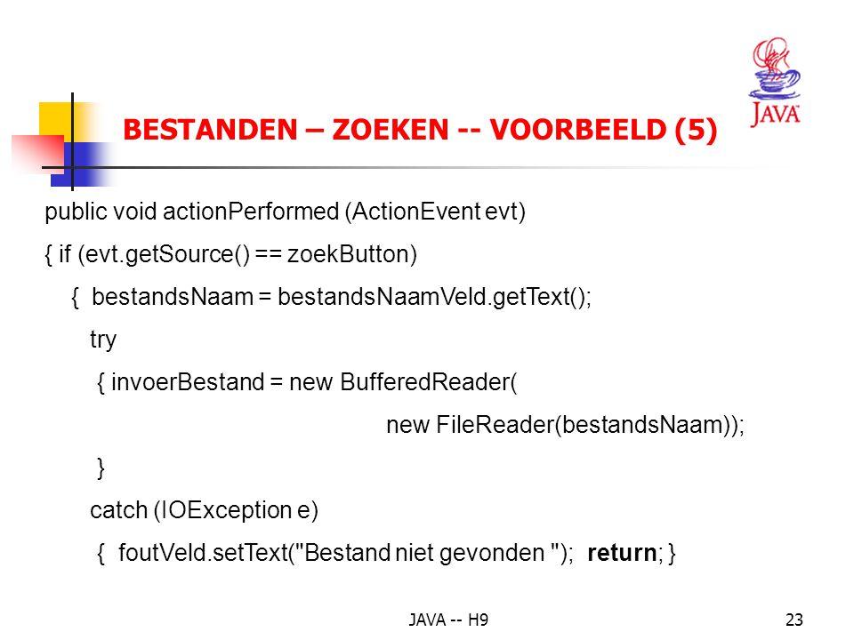 JAVA -- H923 BESTANDEN – ZOEKEN -- VOORBEELD (5) public void actionPerformed (ActionEvent evt) { if (evt.getSource() == zoekButton) { bestandsNaam = bestandsNaamVeld.getText(); try { invoerBestand = new BufferedReader( new FileReader(bestandsNaam)); } catch (IOException e) { foutVeld.setText( Bestand niet gevonden ); return; }