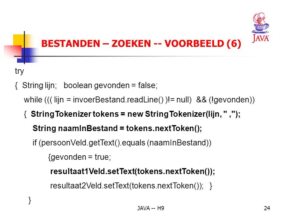JAVA -- H924 BESTANDEN – ZOEKEN -- VOORBEELD (6) try { String lijn; boolean gevonden = false; while ((( lijn = invoerBestand.readLine() )!= null) && (!gevonden)) { StringTokenizer tokens = new StringTokenizer(lijn, , ); String naamInBestand = tokens.nextToken(); if (persoonVeld.getText().equals (naamInBestand)) {gevonden = true; resultaat1Veld.setText(tokens.nextToken()); resultaat2Veld.setText(tokens.nextToken()); } }