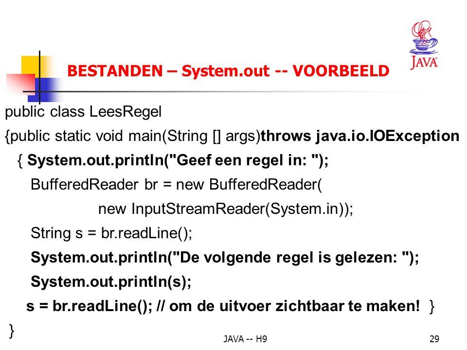 JAVA -- H929 BESTANDEN – System.out -- VOORBEELD public class LeesRegel {public static void main(String [] args)throws java.io.IOException { System.out.println( Geef een regel in: ); BufferedReader br = new BufferedReader( new InputStreamReader(System.in)); String s = br.readLine(); System.out.println( De volgende regel is gelezen: ); System.out.println(s); s = br.readLine(); // om de uitvoer zichtbaar te maken.
