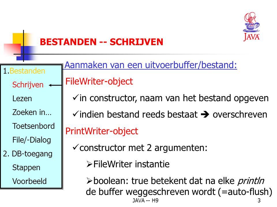 JAVA -- H93 BESTANDEN -- SCHRIJVEN Aanmaken van een uitvoerbuffer/bestand: FileWriter-object in constructor, naam van het bestand opgeven indien bestand reeds bestaat  overschreven PrintWriter-object constructor met 2 argumenten:  FileWriter instantie  boolean: true betekent dat na elke println de buffer weggeschreven wordt (=auto-flush) 1.Bestanden Schrijven Lezen Zoeken in… Toetsenbord File/-Dialog 2.