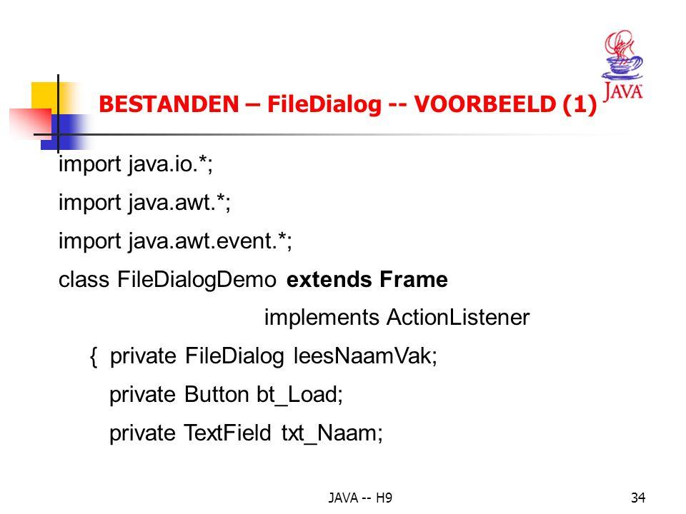 JAVA -- H934 BESTANDEN – FileDialog -- VOORBEELD (1) import java.io.*; import java.awt.*; import java.awt.event.*; class FileDialogDemo extends Frame implements ActionListener { private FileDialog leesNaamVak; private Button bt_Load; private TextField txt_Naam;
