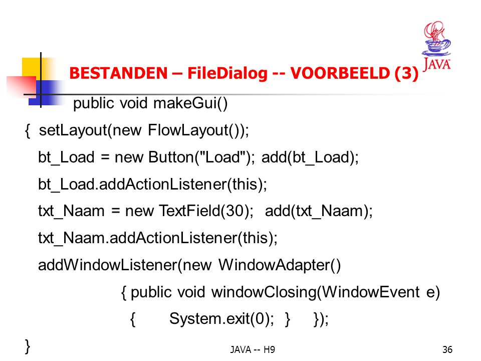 JAVA -- H936 BESTANDEN – FileDialog -- VOORBEELD (3) public void makeGui() { setLayout(new FlowLayout()); bt_Load = new Button( Load ); add(bt_Load); bt_Load.addActionListener(this); txt_Naam = new TextField(30); add(txt_Naam); txt_Naam.addActionListener(this); addWindowListener(new WindowAdapter() { public void windowClosing(WindowEvent e) {System.exit(0); }}); }