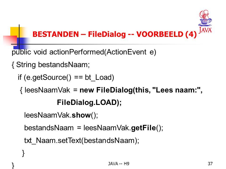 JAVA -- H937 BESTANDEN – FileDialog -- VOORBEELD (4) public void actionPerformed(ActionEvent e) { String bestandsNaam; if (e.getSource() == bt_Load) { leesNaamVak = new FileDialog(this, Lees naam: , FileDialog.LOAD); leesNaamVak.show(); bestandsNaam = leesNaamVak.getFile(); txt_Naam.setText(bestandsNaam); } }