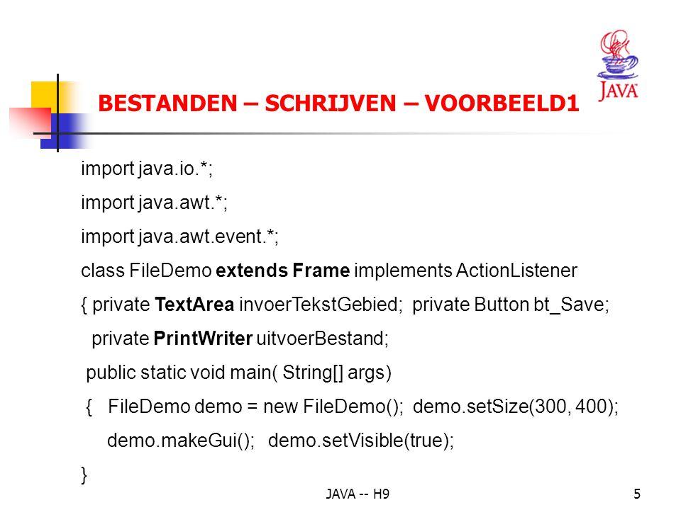 JAVA -- H95 BESTANDEN – SCHRIJVEN – VOORBEELD1 import java.io.*; import java.awt.*; import java.awt.event.*; class FileDemo extends Frame implements ActionListener { private TextArea invoerTekstGebied; private Button bt_Save; private PrintWriter uitvoerBestand; public static void main( String[] args) { FileDemo demo = new FileDemo(); demo.setSize(300, 400); demo.makeGui(); demo.setVisible(true); }