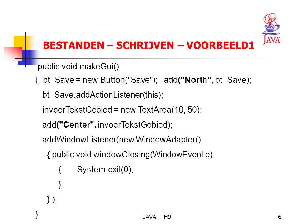 JAVA -- H96 BESTANDEN – SCHRIJVEN – VOORBEELD1 public void makeGui() { bt_Save = new Button( Save ); add( North , bt_Save); bt_Save.addActionListener(this); invoerTekstGebied = new TextArea(10, 50); add( Center , invoerTekstGebied); addWindowListener(new WindowAdapter() { public void windowClosing(WindowEvent e) { System.exit(0); } } ); }