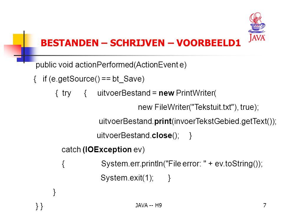 JAVA -- H97 BESTANDEN – SCHRIJVEN – VOORBEELD1 public void actionPerformed(ActionEvent e) { if (e.getSource() == bt_Save) { try { uitvoerBestand = new PrintWriter( new FileWriter( Tekstuit.txt ), true); uitvoerBestand.print(invoerTekstGebied.getText()); uitvoerBestand.close(); } catch (IOException ev) { System.err.println( File error: + ev.toString()); System.exit(1); } } } }