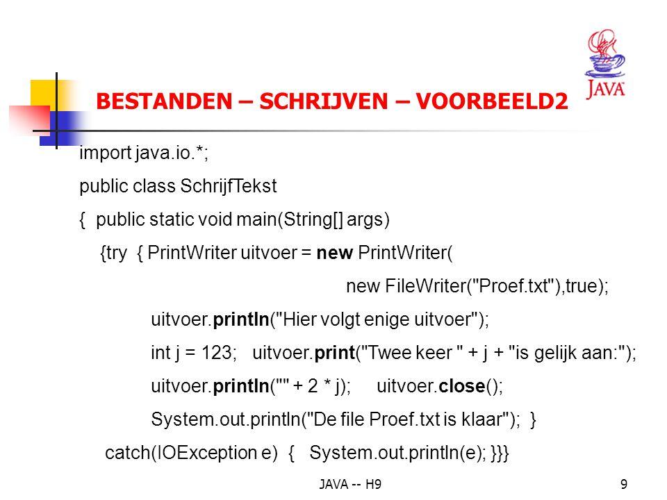 JAVA -- H99 BESTANDEN – SCHRIJVEN – VOORBEELD2 import java.io.*; public class SchrijfTekst { public static void main(String[] args) {try { PrintWriter uitvoer = new PrintWriter( new FileWriter( Proef.txt ),true); uitvoer.println( Hier volgt enige uitvoer ); int j = 123; uitvoer.print( Twee keer + j + is gelijk aan: ); uitvoer.println( + 2 * j); uitvoer.close(); System.out.println( De file Proef.txt is klaar ); } catch(IOException e) { System.out.println(e); }}}