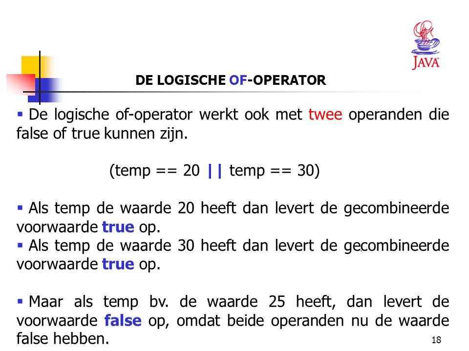 18 DE LOGISCHE OF-OPERATOR  De logische of-operator werkt ook met twee operanden die false of true kunnen zijn. (temp == 20 || temp == 30)  Als temp