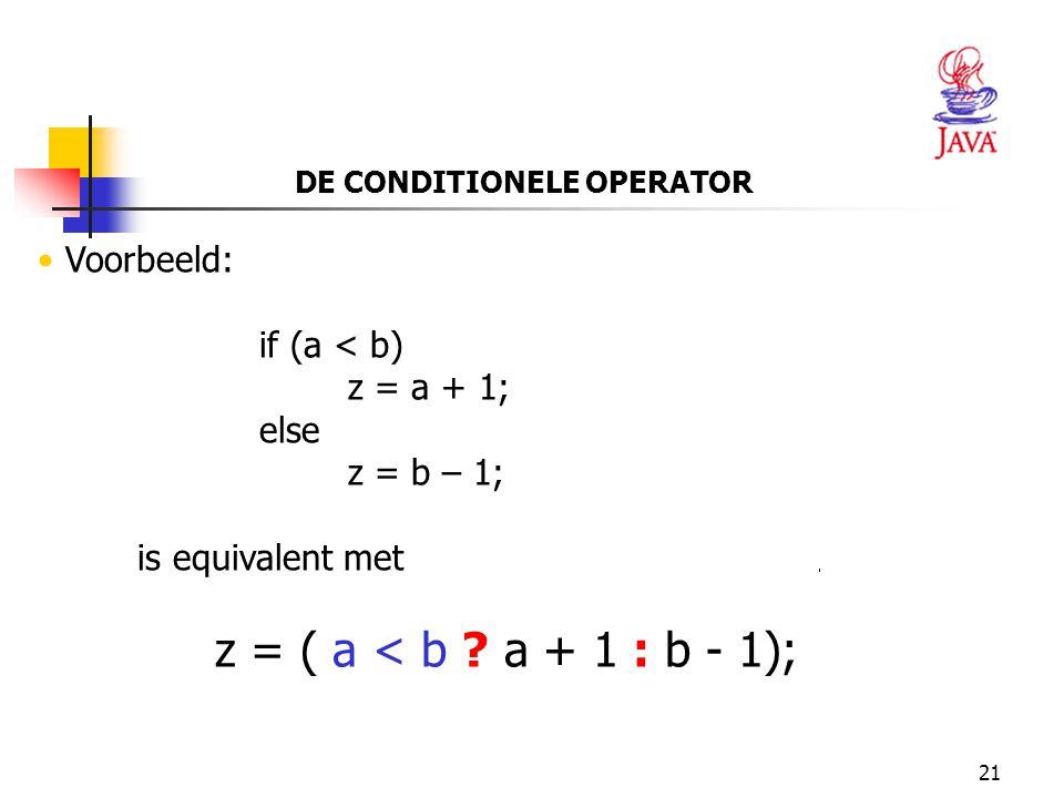 21 DE CONDITIONELE OPERATOR Voorbeeld: if (a < b) z = a + 1; else z = b – 1; is equivalent met z = ( a < b ? a + 1 : b - 1);