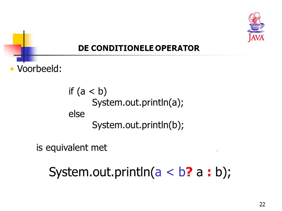 22 DE CONDITIONELE OPERATOR Voorbeeld: if (a < b) System.out.println(a); else System.out.println(b); is equivalent met System.out.println(a < b.