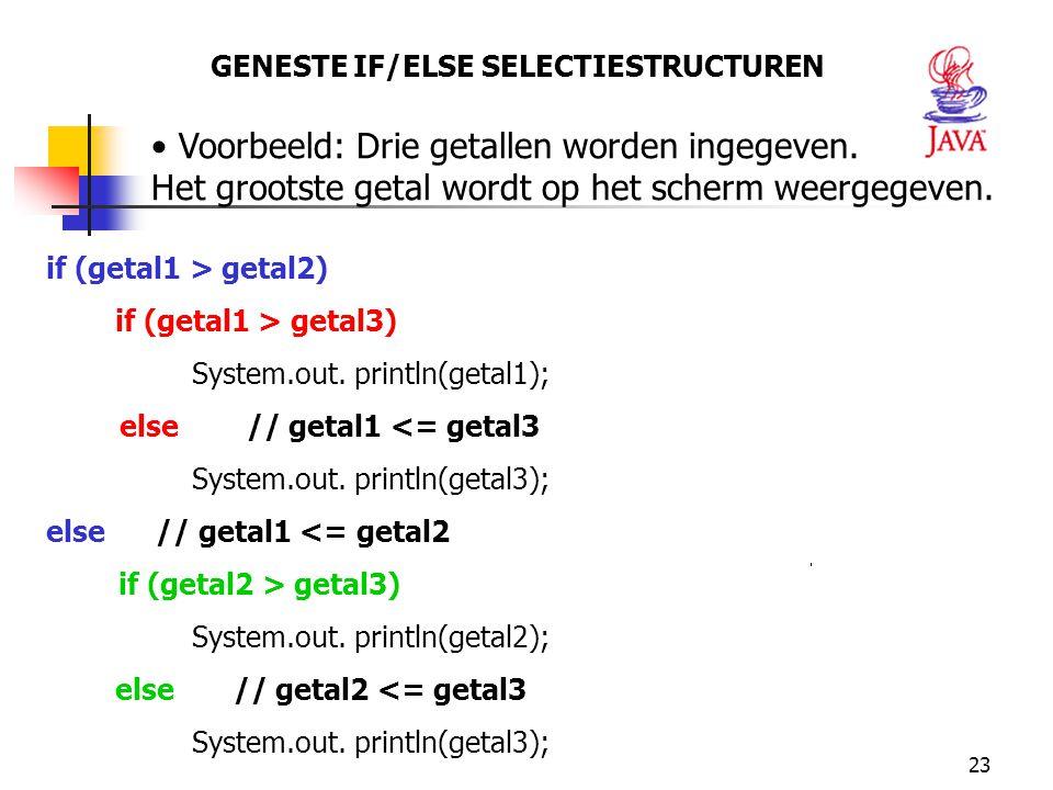 23 GENESTE IF/ELSE SELECTIESTRUCTUREN Voorbeeld: Drie getallen worden ingegeven. Het grootste getal wordt op het scherm weergegeven. if (getal1 > geta