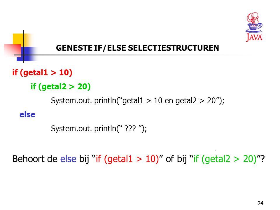 """24 GENESTE IF/ELSE SELECTIESTRUCTUREN if (getal1 > 10) if (getal2 > 20) System.out. println(""""getal1 > 10 en getal2 > 20""""); else System.out. println("""""""