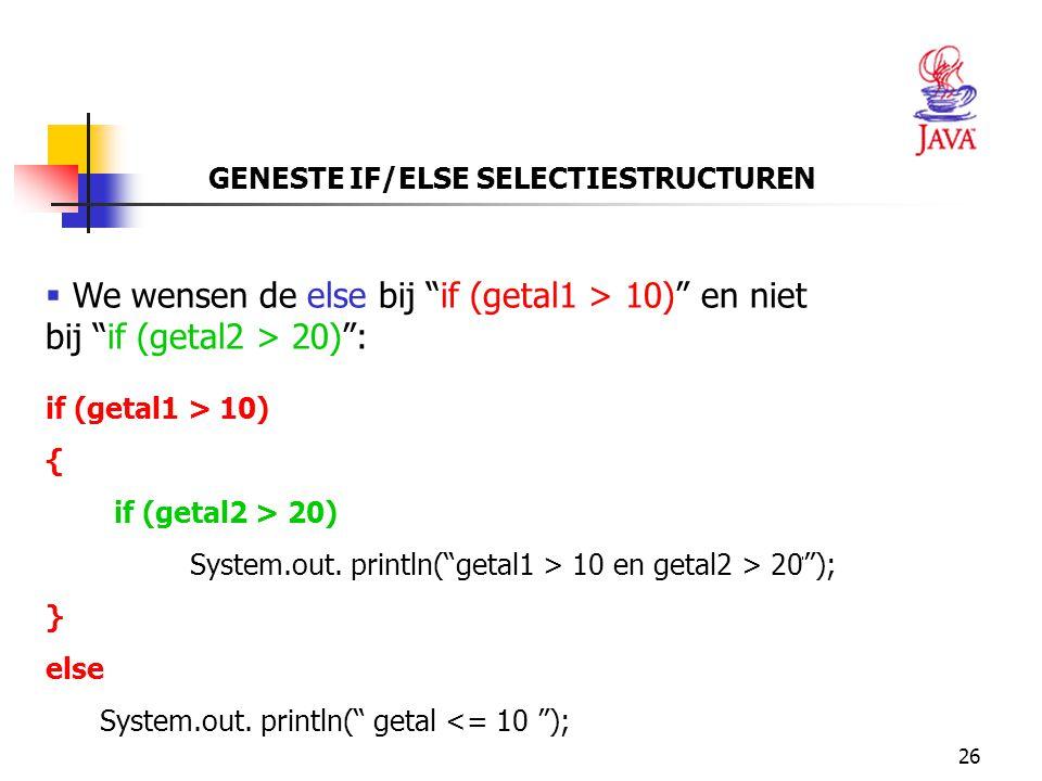 """26 GENESTE IF/ELSE SELECTIESTRUCTUREN  We wensen de else bij """"if (getal1 > 10)"""" en niet bij """"if (getal2 > 20)"""": if (getal1 > 10) { if (getal2 > 20) S"""