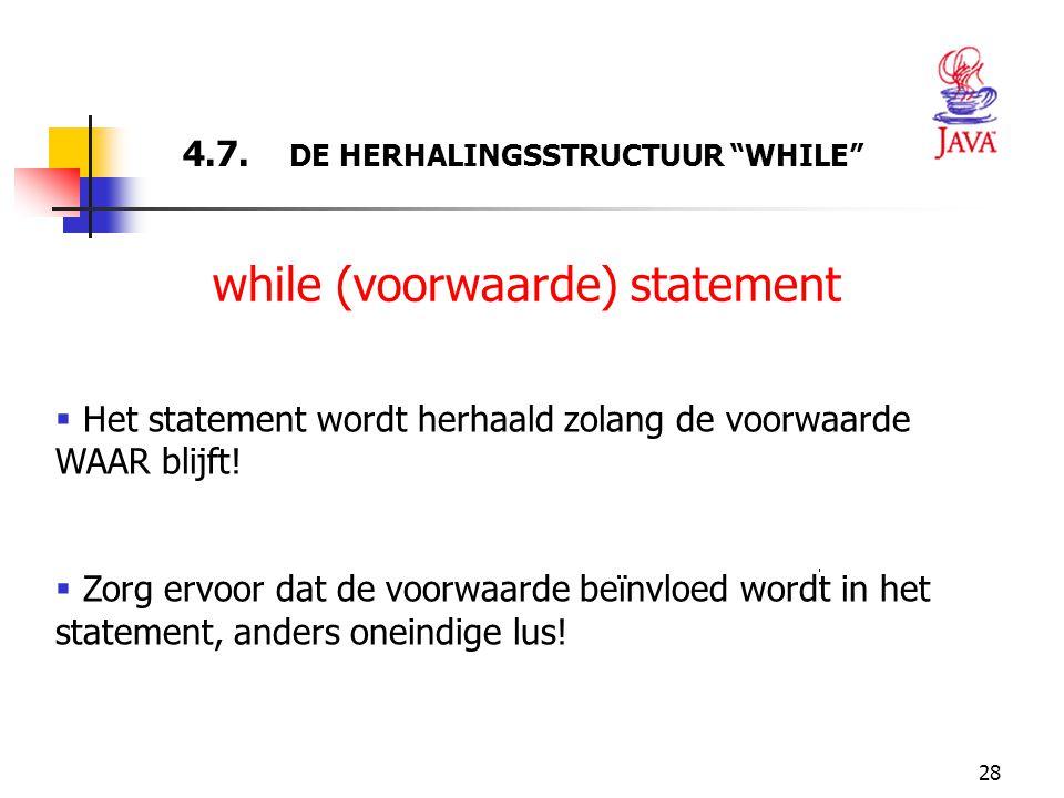"""28 4.7. DE HERHALINGSSTRUCTUUR """"WHILE"""" while (voorwaarde) statement  Het statement wordt herhaald zolang de voorwaarde WAAR blijft!  Zorg ervoor dat"""