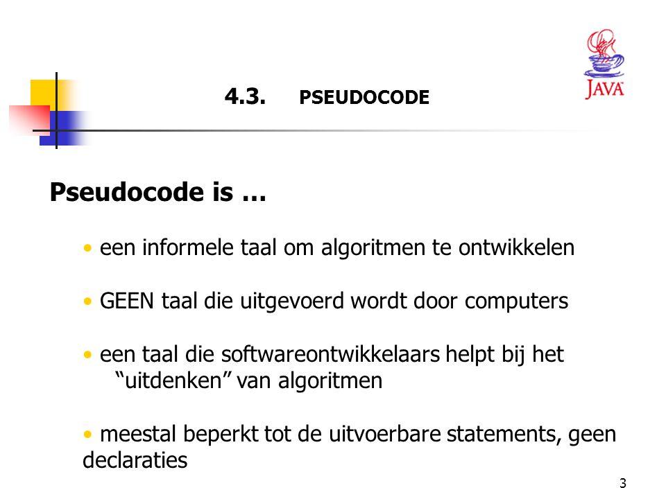 3 4.3. PSEUDOCODE Pseudocode is … een informele taal om algoritmen te ontwikkelen GEEN taal die uitgevoerd wordt door computers een taal die softwareo