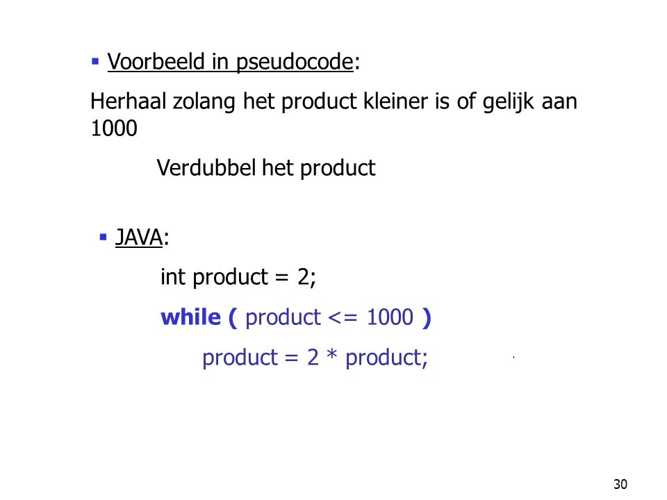 30  JAVA: int product = 2; while ( product <= 1000 ) product = 2 * product;  Voorbeeld in pseudocode: Herhaal zolang het product kleiner is of gelijk aan 1000 Verdubbel het product