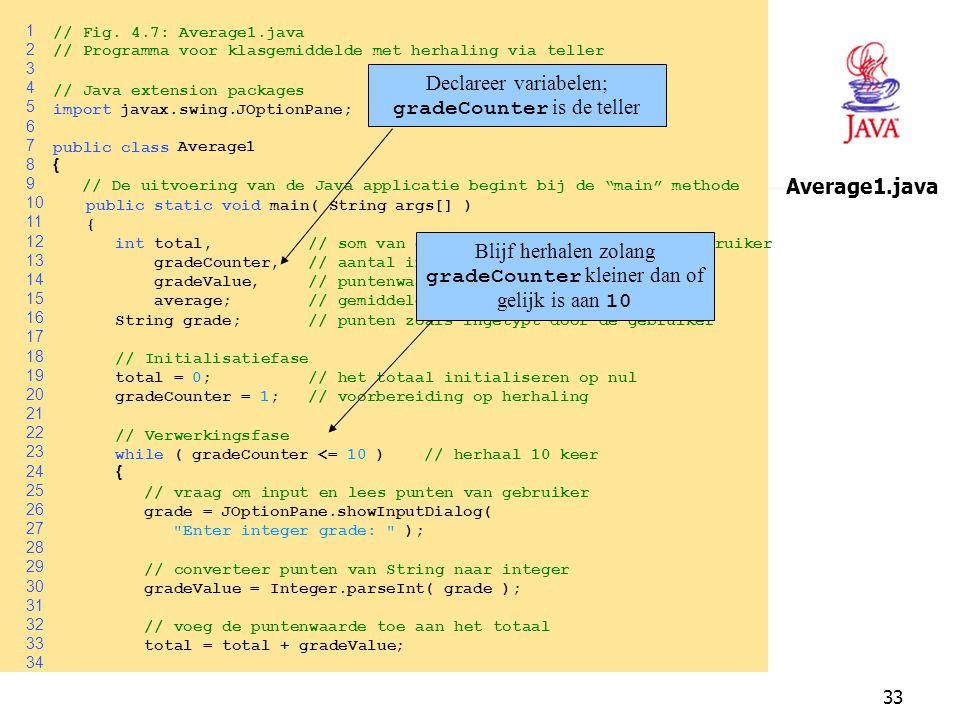33 1 // Fig. 4.7: Average1.java 2 // Programma voor klasgemiddelde met herhaling via teller 3 4 // Java extension packages 5 importjavax.swing.JOption