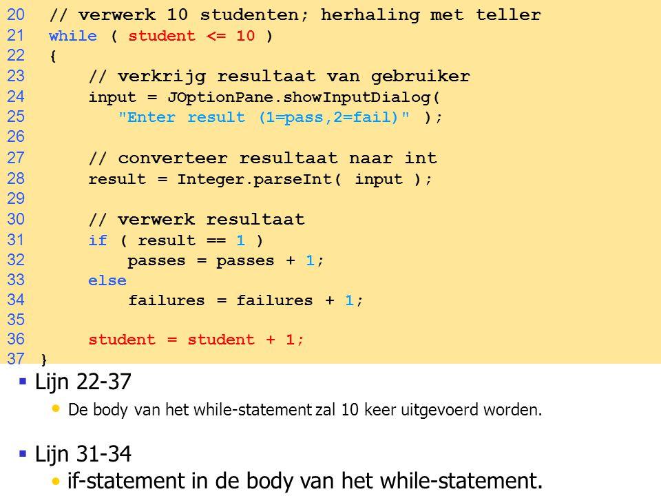 54  Lijn 22-37 De body van het while-statement zal 10 keer uitgevoerd worden.  Lijn 31-34 if-statement in de body van het while-statement. 20 // ver