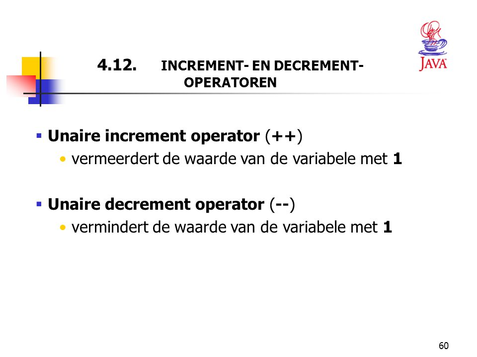 60 4.12. INCREMENT- EN DECREMENT- OPERATOREN  Unaire increment operator (++) vermeerdert de waarde van de variabele met 1  Unaire decrement operator
