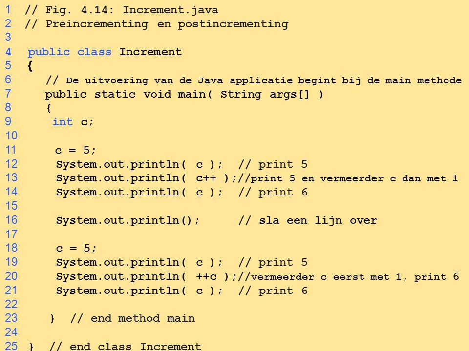 65 1 // Fig. 4.14: Increment.java 2 // Preincrementing en postincrementing 3 4public class Increment 5 { 6 // De uitvoering van de Java applicatie beg