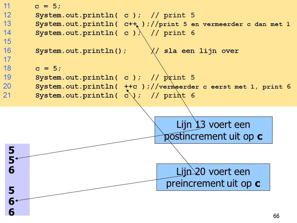 66 11 c = 5; 12 System.out.println( c ); // print 5 13 System.out.println( c++ );// print 5 en vermeerder c dan met 1 14 System.out.println( c ); // p