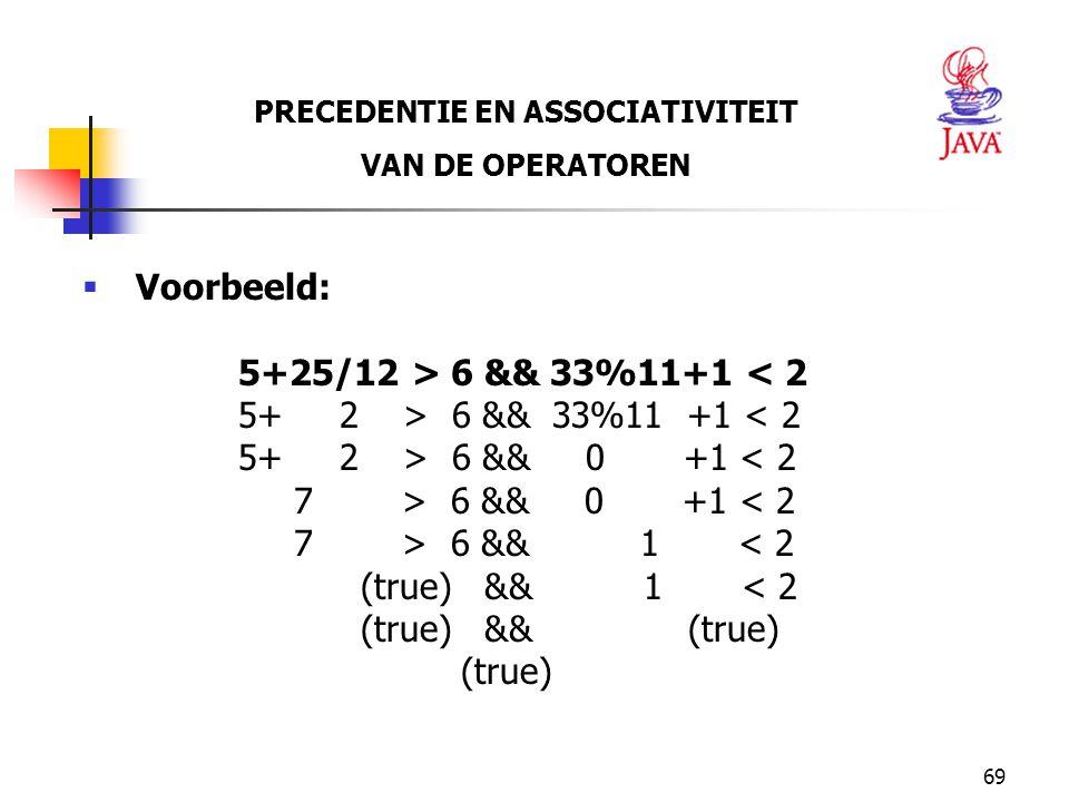 69 PRECEDENTIE EN ASSOCIATIVITEIT VAN DE OPERATOREN  Voorbeeld: 5+25/12 > 6 && 33%11+1 < 2 5+ 2 > 6 && 33%11 +1 < 2 5+ 2 > 6 && 0 +1 < 2 7 > 6 && 0 +