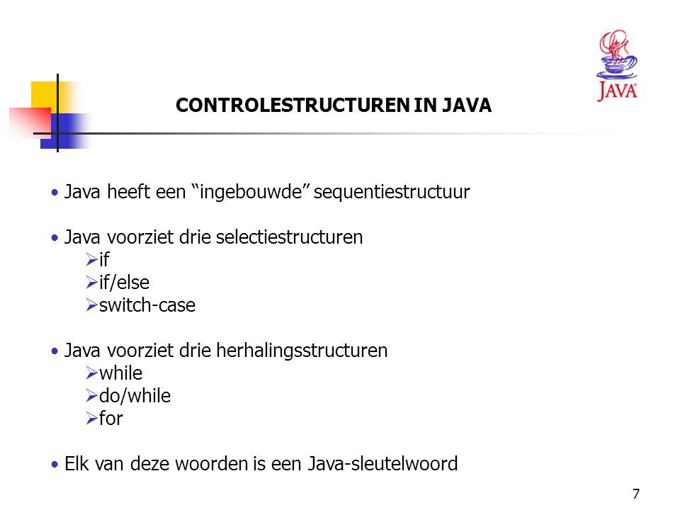 """7 CONTROLESTRUCTUREN IN JAVA Java heeft een """"ingebouwde"""" sequentiestructuur Java voorziet drie selectiestructuren  if  if/else  switch-case Java vo"""