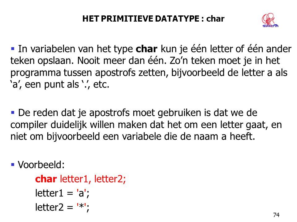 74 HET PRIMITIEVE DATATYPE : char  In variabelen van het type char kun je één letter of één ander teken opslaan. Nooit meer dan één. Zo'n teken moet