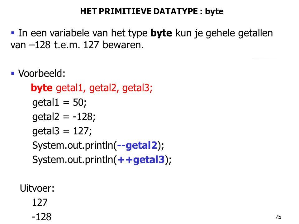 75 HET PRIMITIEVE DATATYPE : byte  In een variabele van het type byte kun je gehele getallen van –128 t.e.m. 127 bewaren.  Voorbeeld: byte getal1, g