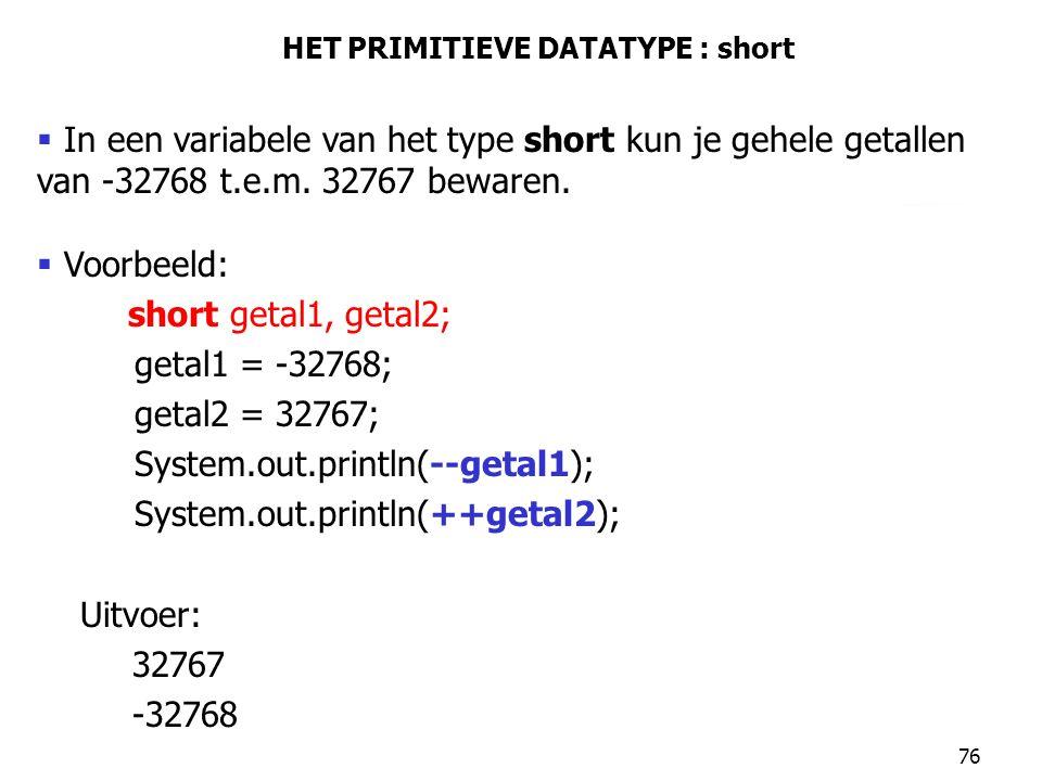 76 HET PRIMITIEVE DATATYPE : short  In een variabele van het type short kun je gehele getallen van -32768 t.e.m. 32767 bewaren.  Voorbeeld: short ge