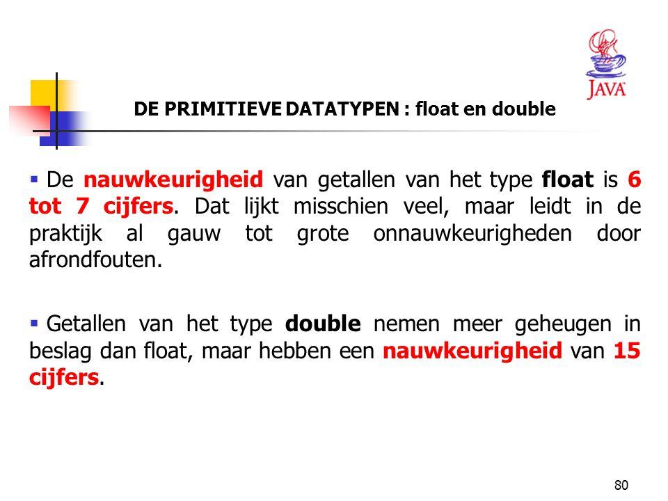 80 DE PRIMITIEVE DATATYPEN : float en double  De nauwkeurigheid van getallen van het type float is 6 tot 7 cijfers. Dat lijkt misschien veel, maar le