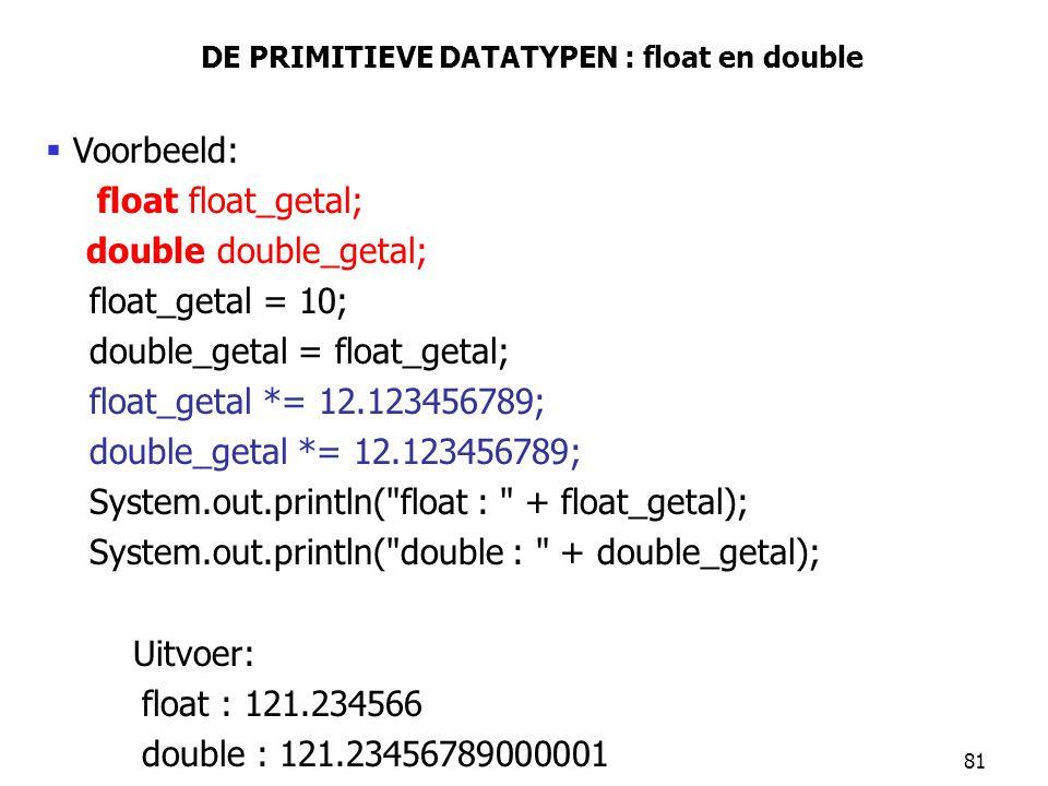 81 DE PRIMITIEVE DATATYPEN : float en double  Voorbeeld: float float_getal; double double_getal; float_getal = 10; double_getal = float_getal; float_