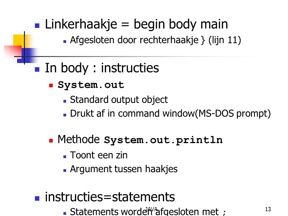 JAVA13 Linkerhaakje = begin body main Afgesloten door rechterhaakje } (lijn 11) In body : instructies System.out Standard output object Drukt af in co