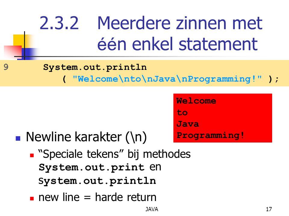 JAVA17 2.3.2Meerdere zinnen met éé n enkel statement Newline karakter (\n) Speciale tekens bij methodes System.out.print en s ystem.out.println new line = harde return 9 System.out.println ( Welcome\nto\nJava\nProgramming! ); Welcome to Java Programming!
